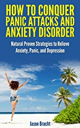 Anxiety Relief: How to Conquer Panic Attacks and Anxiety Disorder: Natural Proven Strategies to Relieve Anxiety, Panic, and Depression (Panic Attack Workbook ... Anxiety and Panic without Drugs 1)