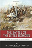 The Battle of the Little Bighorn: the History and Controversy of Custer's Last Stand, Charles River Charles River Editors, 1494436833