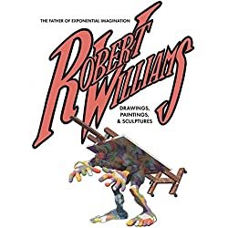 Robert Williams: The Father Of Exponential Imagination Drawings, Paintings, & Sculptures
