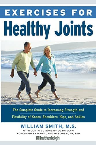 Exercises for Healthy Joints: The Complete Guide to Increasing Strength and Flexibility of Knees, Shoulders, Hips, and Ankles