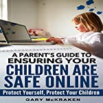 A Parent's Guide to Ensuring Your Children Are Safe Online: Protect Yourself, Protect Your Children | Gary McKraken