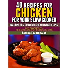 40 Recipes For Chicken For Your Slow Cooker – Including 10 Slow Cooker Chicken Wings Recipes (Easy Dinner Recipes – The Chicken Slow Cooker Recipes Collection Book 3)