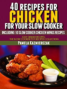 40 Recipes For Chicken For Your Slow Cooker - Including 10 Slow Cooker Chicken Wings Recipes (Easy Dinner Recipes - The Chicken Slow Cooker Recipes Collection Book 3) by [Kazmierczak, Pamela]