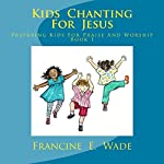 Kids Chanting for Jesus: Preparing Kids for Praise and Worship Book 1 | Francine E. Wade
