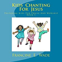 Kids Chanting for Jesus: Preparing Kids for Praise and Worship Book 1 Audiobook by Francine E. Wade Narrated by Rebecca Maria