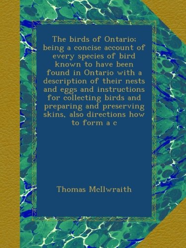Read Online The birds of Ontario; being a concise account of every species of bird known to have been found in Ontario with a description of their nests and eggs ... skins, also directions how to form a c pdf epub