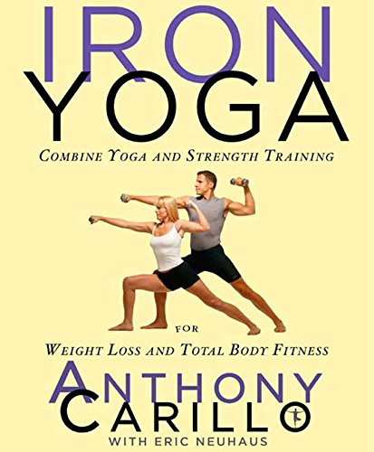 Iron Yoga: Combine Yoga and Strength Training for Weight Loss and Total Body Fitness (Strength Training For Weight Loss)