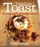 Things on Toast: Meals from the grill - the best thing since sliced bread