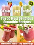 Top 50 Most Delicious Smoothie Recipes - Includes Health Benefits & Easy To Follow Steps For The Best Smoothies (Recipe Top 50's Book 1)