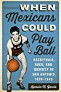When Mexicans Could Play Ball: Basketball, Race, and Identity in San Antonio, 1928–1945