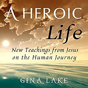 A Heroic Life: New Teachings from Jesus on the Human Journey Audiobook