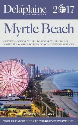 MYRTLE BEACH - The Delaplaine 2017 Long Weekend Guide (Long Weekend Guides)