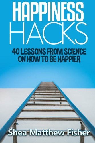 Happiness Hacks: 40 Lessons from Science on How to be Happier