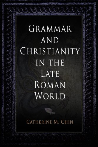 Grammar and Christianity in the Late Roman World (Divinations: Rereading Late Ancient Religion)