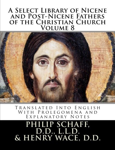 A Select Library of Nicene and Post-Nicene Fathers of the Christian Church: Translated Into English With Prolegomena and