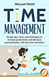 Time Management: Simple Tips, Tricks, and Techniques to Increase Productivity and Decrease Procrastionation with Less Time and Stress (Time Block, Delegation, ... Freedom, Goals, Minimize Book 1)