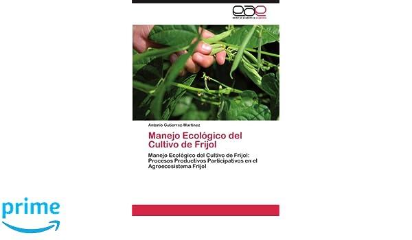 Manejo Ecológico del Cultivo de Frijol: Manejo Ecológico del Cultivo de Frijol: Procesos Productivos Participativos en el Agroecosistema Frijol (Spanish ...