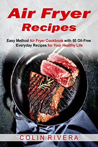 Air Fryer Recipes: Easy Method Air Fryer Cookbook with 50 Oil-Free Everyday Recipes for Your Healthy Life