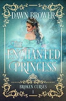 The Enchanted Princess (Broken Curses Book 1) by [Brower, Dawn]