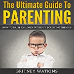 The Ultimate Guide To Parenting: How To Raise Children Without Screwing Them Up | Britney Watkins