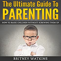 The Ultimate Guide To Parenting: How To Raise Children Without Screwing Them Up