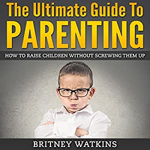 The Ultimate Guide To Parenting: How To Raise Children Without Screwing Them Up Audiobook