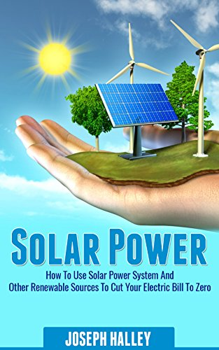 Solar Power: How to Use a Solar Power System and Other Renewable Sources to Cut Your Electric Bill to Zero by [Halley, Joseph ]