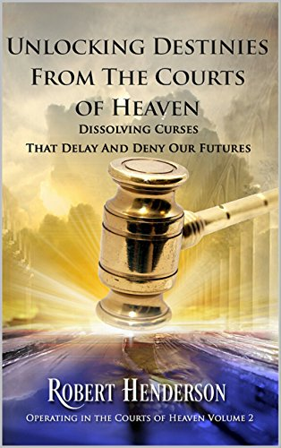 Unlocking Destinies From The Courts Of Heaven: Dissolving Curses that Delay  and Deny Our Futures (Operating In The Courts Of Heaven Book 2)