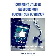 Petit Guide Pratique - COMMENT UTILISER FACEBOOK POUR BOOSTER SON BUSINESS?: Toutes les astuces pour développer son business 2.0 (French Edition)