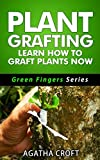 Download Grafting Plants and Trees: Plant Grafting - Learn How to Graft Plants Now: Budding and Grafting Explained (Green Fingers Series Book 2) in PDF ePUB Free Online