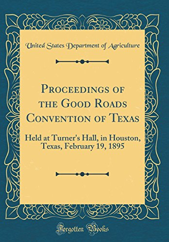 Proceedings of the Good Roads Convention of Texas: Held at Turner's Hall, in Houston, Texas, February 19, 1895 (Classic ()