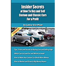 Insider Secrets of How to Sell Custom and Classic Cars for Profit: Tips, Tricks and Secrets to Buy Low and Sell High (Build, Buy and Sell Custom Cars)
