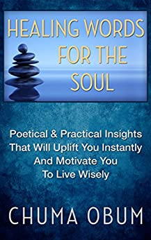 HEALING WORDS FOR THE SOUL: Poetical & Practical Insights That Will Uplift You Instantly and Motivate You To Live Wisely by [Obum, Chuma]