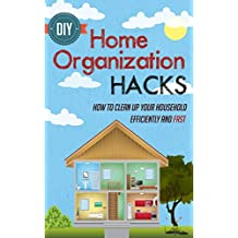 DIY Home Organization Hacks : How To Clean Up Your Household Efficiently And FAST