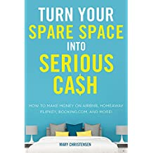 Turn Your Spare Space into Serious Cash: How to Make Money on Airbnb, HomeAway, FlipKey, Booking.com, and More!