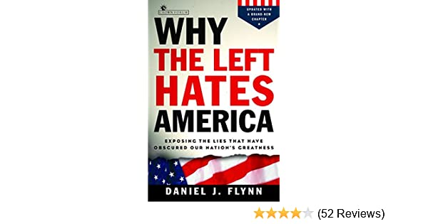 8bc5a1453 Why the Left Hates America  Exposing the Lies That Have Obscured Our  Nation s Greatness  Daniel J. Flynn  9781400080403  Amazon.com  Books