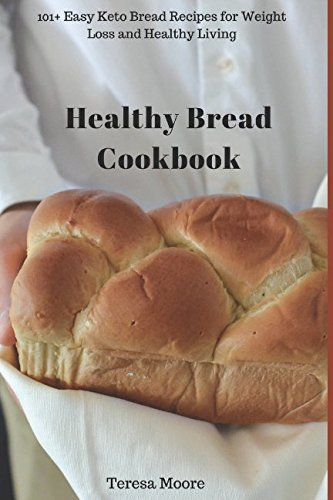 Healthy Bread Cookbook:  101+ Easy Keto Bread Recipes for Weight Loss and Healthy Living (Quick and Easy Natural Food) by Teresa Moore