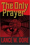 The Only Prayer, Lance W. Dore, 0595335748