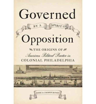 Download Governed by a Spirit of Opposition : The Origins of American Political Practice in Colonial Philadelphia(Hardback) - 2014 Edition PDF