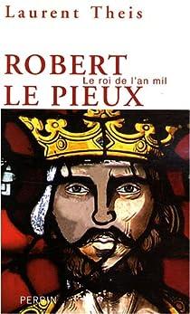 Robert le Pieux : Le roi de l'an mil par Theis