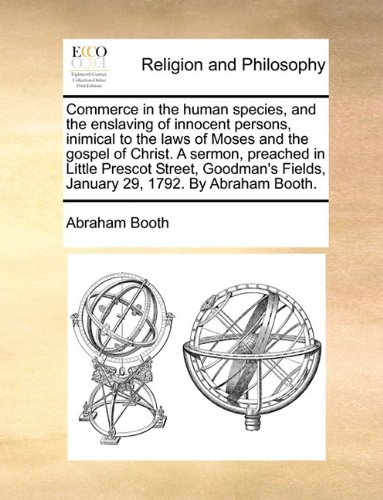 Commerce in the human species, and the enslaving of innocent persons, inimical to the laws of Moses and the gospel of Christ. A sermon, preached in ... Fields, January 29, 1792. By Abraham Booth. ebook