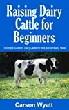 Raising Dairy Cattle for Beginners: A Simple Guide to Dairy Cattle for Milk and Eventually Meat (Homesteading Freedom)