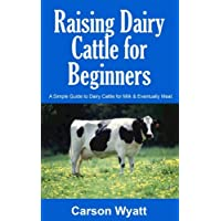 Raising Dairy Cattle for Beginners: A Simple Guide to Dairy Cattle for Milk and Eventually Meat