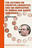 img - for Ten Lectures on Cognitive Linguistics and the Unification of Spoken and Signed Languages (Distinguished Lectures in Cognitive Linguistics) book / textbook / text book