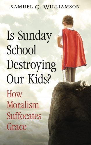 Is Sunday School Destroying Our Kids?: How Moralism Suffocates Grace]()