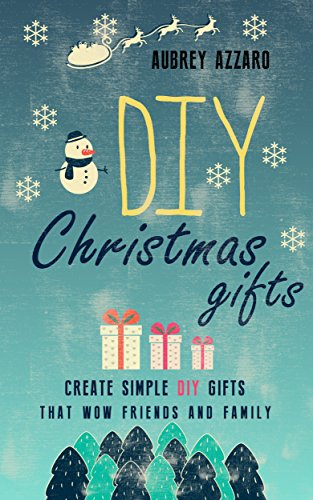 DIY Christmas Gifts: Create Simple DIY Gifts That Wow Friends And Family (Christmas - Hanukkah - Holidays - Gifts - DIY) by [Azzaro, Aubrey]