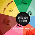 Eating Right in America: The Cultural Politics of Food and Health | Charlotte Biltekoff