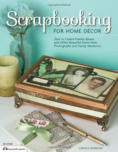 Scrapbooking for Home Decor: How to Create Frames, Boxes, and Other Beautiful Items from Photographs and Family Memories (Design Originals)