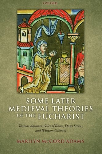 Some Later Medieval Theories of the Eucharist: Thomas Aquinas, Giles of Rome, Duns Scotus, and William Ockham by Oxford University Press