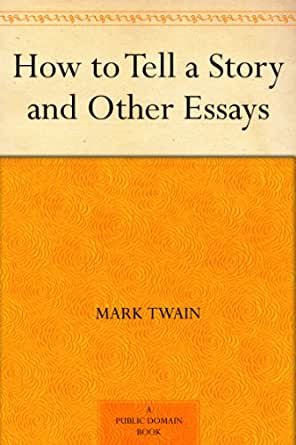 in mark twain essay how to tell a story Essay writing guide learn the art of brilliant essay writing with help from our teachers learn more american literature: mark twain and realism during the literary time period of realism, many authors exemplified the characteristics of realism.